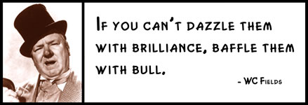 WC Fields - If you can't dazzle them with brilliance, baffle them with bull.